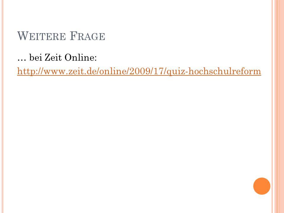 W EITERE F RAGE … bei Zeit Online: http://www.zeit.de/online/2009/17/quiz-hochschulreform