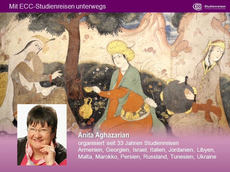 Anita Aghazarian organisiert seit 33 Jahren Studienreisen Armenien, Georgien, Israel, Italien, Jordanien, Libyen, Malta, Marokko, Persien, Russland, Tunesien, Ukraine Mit ECC-Studienreisen unterwegs