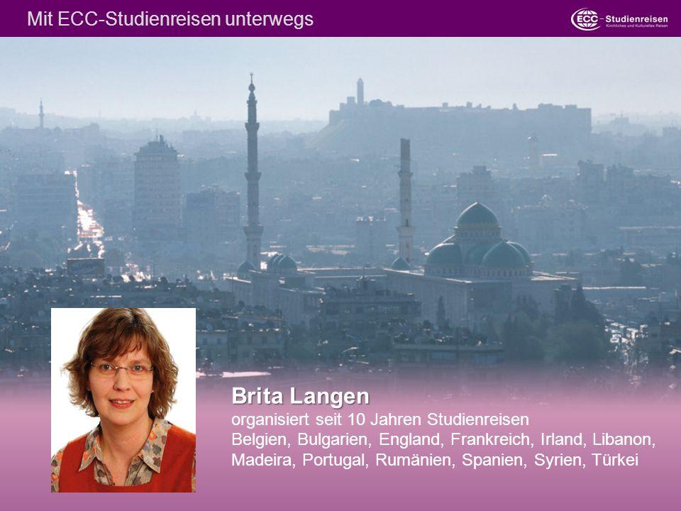 Brita Langen Brita Langen organisiert seit 10 Jahren Studienreisen Belgien, Bulgarien, England, Frankreich, Irland, Libanon, Madeira, Portugal, Rumänien, Spanien, Syrien, Türkei Mit ECC-Studienreisen unterwegs