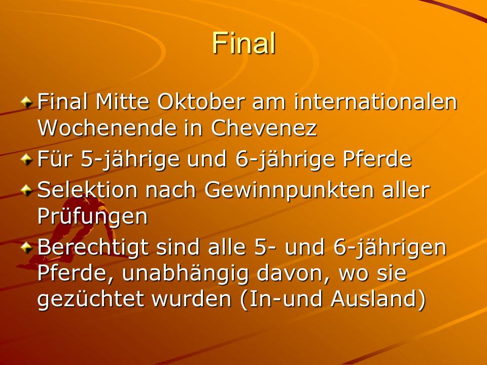 Final Final Mitte Oktober am internationalen Wochenende in Chevenez Für 5-jährige und 6-jährige Pferde Selektion nach Gewinnpunkten aller Prüfungen Berechtigt sind alle 5- und 6-jährigen Pferde, unabhängig davon, wo sie gezüchtet wurden (In-und Ausland)