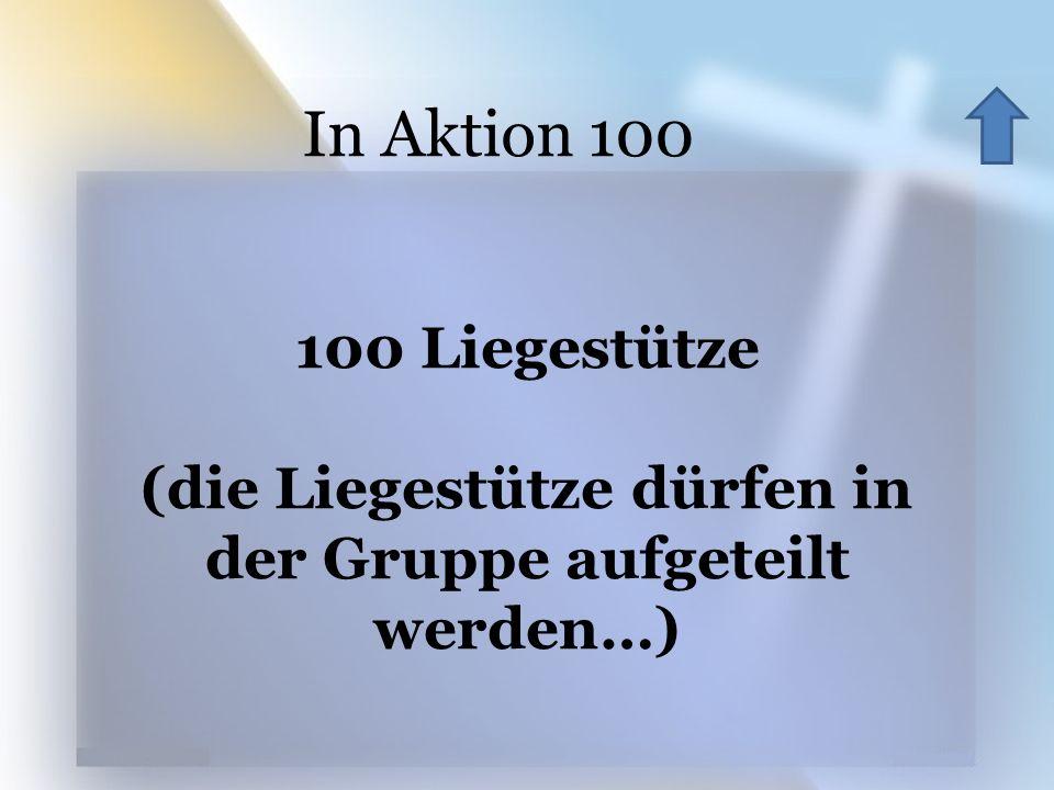 100 Liegestütze (die Liegestütze dürfen in der Gruppe aufgeteilt werden…) In Aktion 100