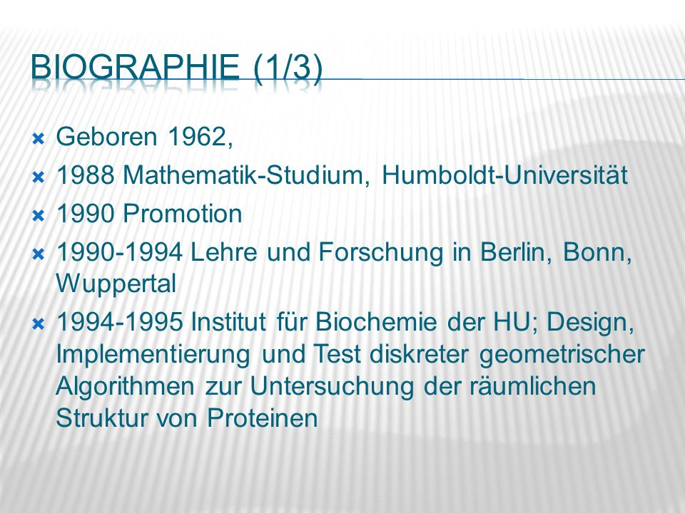 Geboren 1962, 1988 Mathematik-Studium, Humboldt-Universität 1990 Promotion 1990-1994 Lehre und Forschung in Berlin, Bonn, Wuppertal 1994-1995 Institut für Biochemie der HU; Design, Implementierung und Test diskreter geometrischer Algorithmen zur Untersuchung der räumlichen Struktur von Proteinen