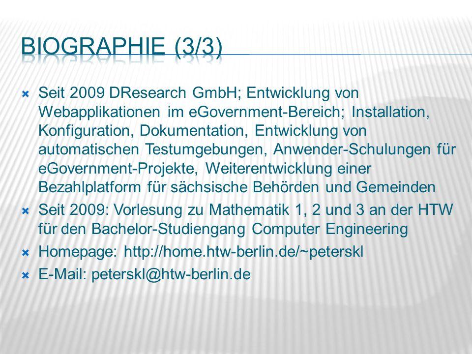 Seit 2009 DResearch GmbH; Entwicklung von Webapplikationen im eGovernment-Bereich; Installation, Konfiguration, Dokumentation, Entwicklung von automatischen Testumgebungen, Anwender-Schulungen für eGovernment-Projekte, Weiterentwicklung einer Bezahlplatform für sächsische Behörden und Gemeinden Seit 2009: Vorlesung zu Mathematik 1, 2 und 3 an der HTW für den Bachelor-Studiengang Computer Engineering Homepage: http://home.htw-berlin.de/~peterskl E-Mail: peterskl@htw-berlin.de