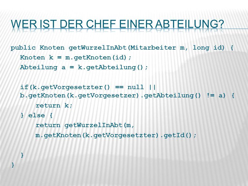 public Knoten getWurzelInAbt(Mitarbeiter m, long id) { Knoten k = m.getKnoten(id); Abteilung a = k.getAbteilung(); if(k.getVorgesetzter() == null || b.getKnoten(k.getVorgesetzer).getAbteilung() != a) { return k; } else { return getWurzelInAbt(m, m.getKnoten(k.getVorgesetzter).getId(); }