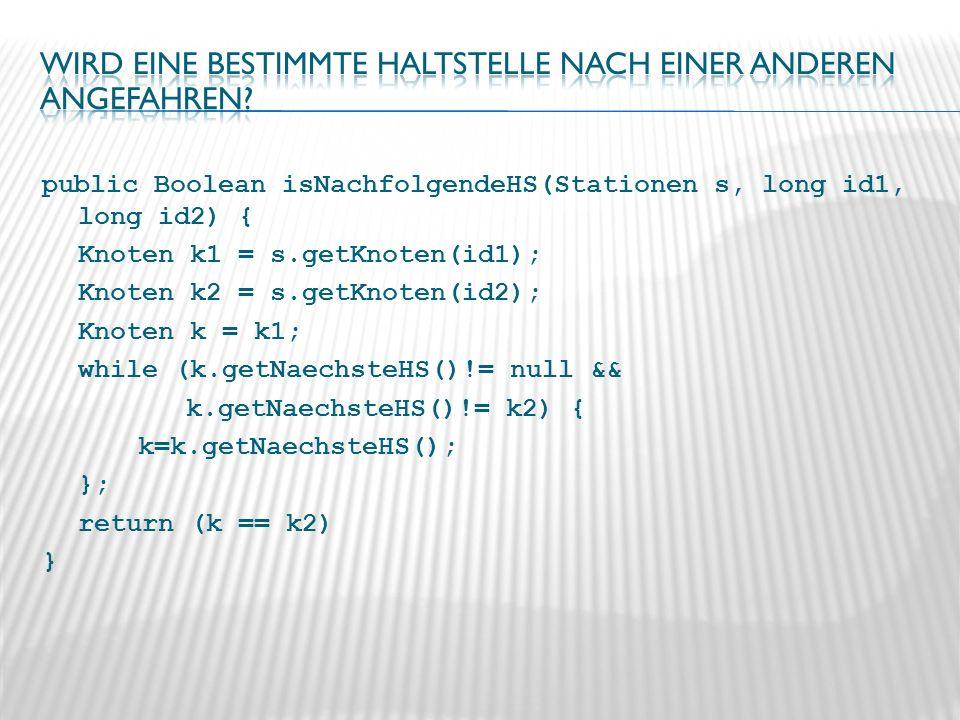 public Boolean isNachfolgendeHS(Stationen s, long id1, long id2) { Knoten k1 = s.getKnoten(id1); Knoten k2 = s.getKnoten(id2); Knoten k = k1; while (k