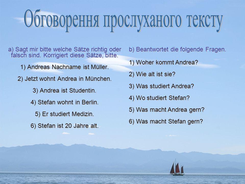 а) Sagt mir bitte welche Sätze richtig oder falsch sind. Korrigiert diese Sätze, bitte. 1) Andreas Nachname ist Müller. 2) Jetzt wohnt Andrea in Münch