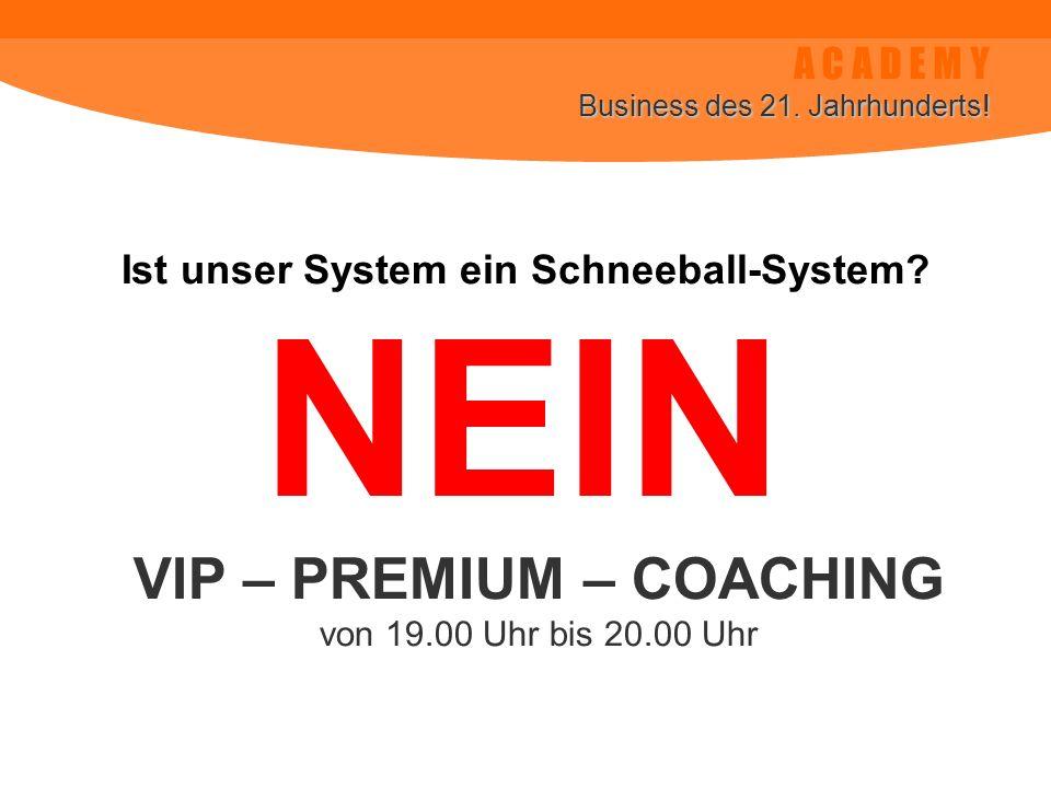 A C A D E M Y Business des 21. Jahrhunderts! Ist unser System ein Schneeball-System? VIP – PREMIUM – COACHING von 19.00 Uhr bis 20.00 Uhr NEIN