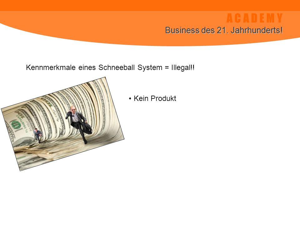 A C A D E M Y Business des 21. Jahrhunderts! Kennmerkmale eines Schneeball System = Illegal!! Kein Produkt