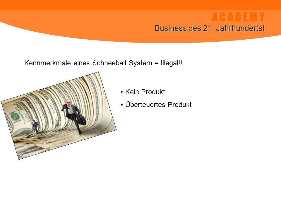 A C A D E M Y Business des 21. Jahrhunderts! Kennmerkmale eines Schneeball System = Illegal!! Kein Produkt Überteuertes Produkt