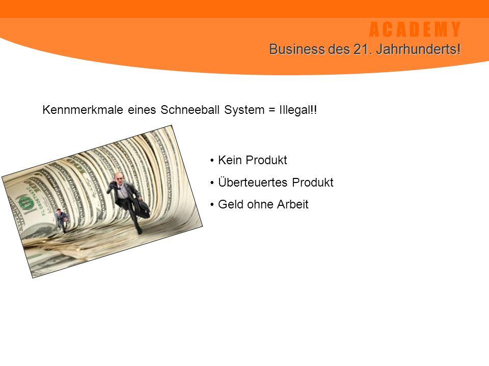 A C A D E M Y Business des 21. Jahrhunderts! Kennmerkmale eines Schneeball System = Illegal!! Kein Produkt Überteuertes Produkt Geld ohne Arbeit