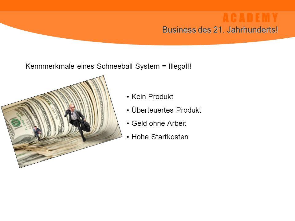 A C A D E M Y Business des 21. Jahrhunderts! Kennmerkmale eines Schneeball System = Illegal!! Kein Produkt Überteuertes Produkt Geld ohne Arbeit Hohe