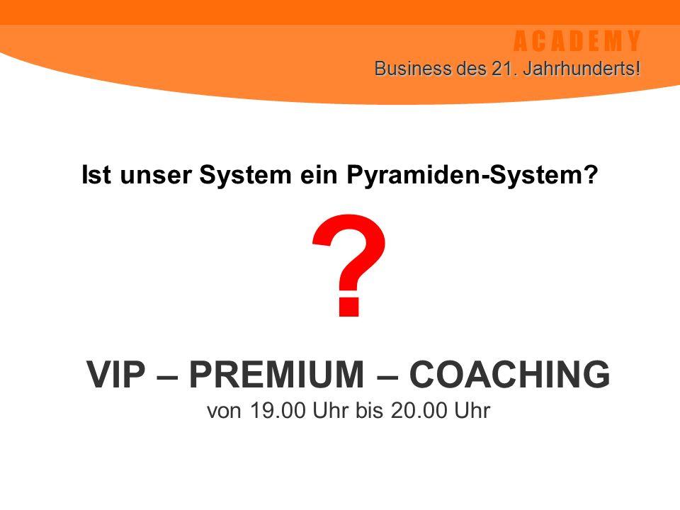 A C A D E M Y Business des 21. Jahrhunderts! Ist unser System ein Pyramiden-System? VIP – PREMIUM – COACHING von 19.00 Uhr bis 20.00 Uhr ?