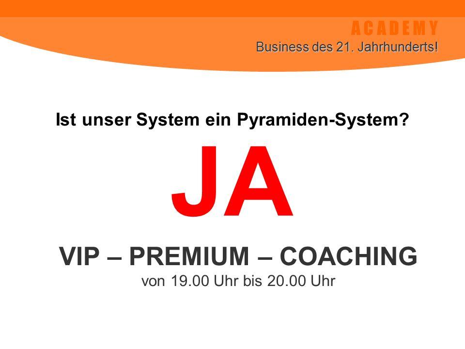 A C A D E M Y Business des 21. Jahrhunderts! Ist unser System ein Pyramiden-System? VIP – PREMIUM – COACHING von 19.00 Uhr bis 20.00 Uhr JA