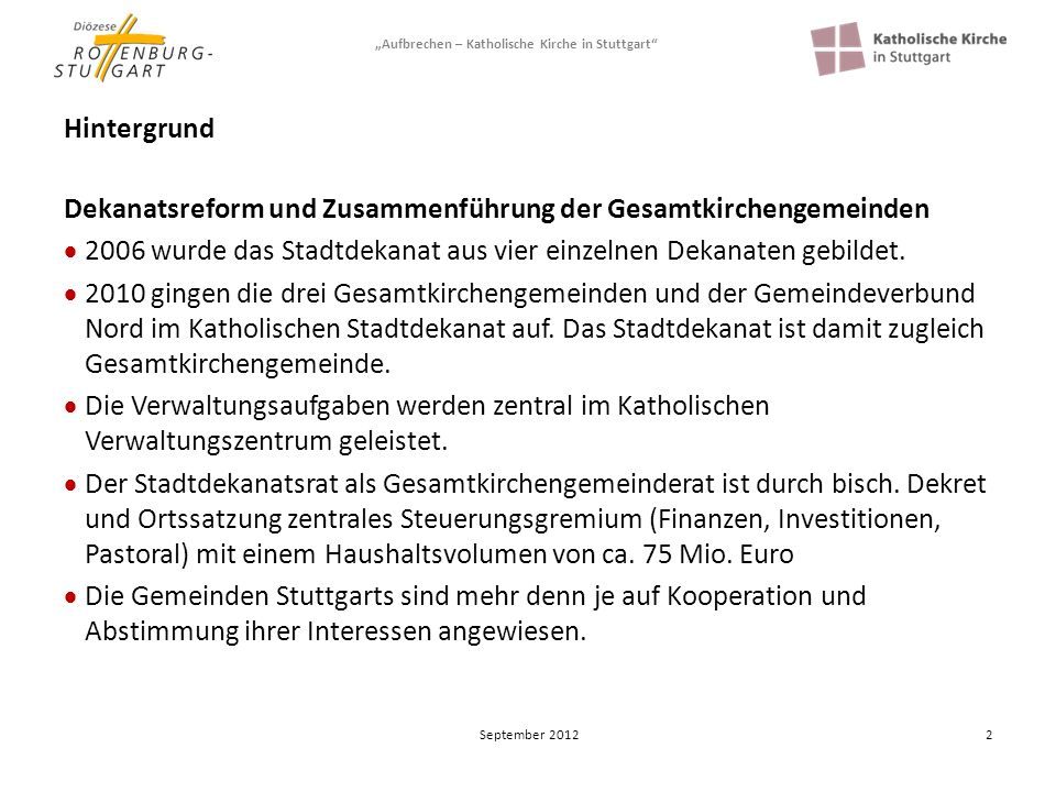 Aufbrechen – Katholische Kirche in Stuttgart 3 Hintergrund Zum Stadtdekanat Stuttgart gehören 147.000 Katholiken in 46 Kirchengemeinden und 18 GKaMs Pastorale und demographische Herausforderungen sind zu bewältigen.