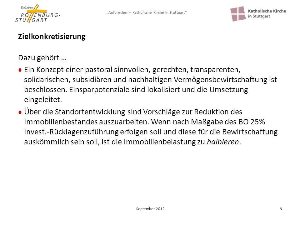Aufbrechen – Katholische Kirche in Stuttgart 10 Zielkonkretisierung Dazu gehört … Das Gesamtprojekt und die Teilprojekte berücksichtigen gleichermaßen die Zielvorgaben der pastoralen Erneuerung zugleich mit der wirtschaftlichen Konsolidierung.