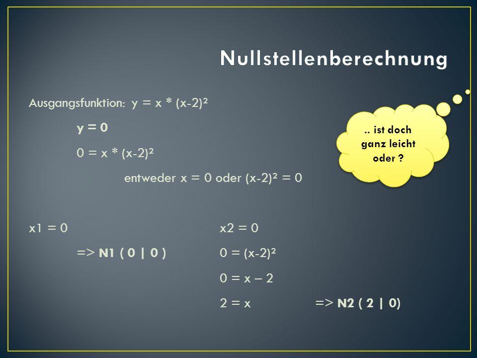 Ausgangsfunktion: y = x * (x-2)² y = 0 0 = x * (x-2)² entweder x = 0 oder (x-2)² = 0 x1 = 0x2 = 0 => N1 ( 0 | 0 )0 = (x-2)² 0 = x – 2 2 = x=> N2 ( 2 |