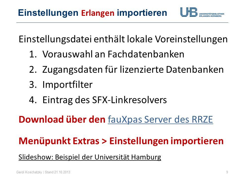 Einstellungen Erlangen importieren Gerdi Koschatzky | Stand 21.10.20139 Einstellungsdatei enthält lokale Voreinstellungen 1.Vorauswahl an Fachdatenban
