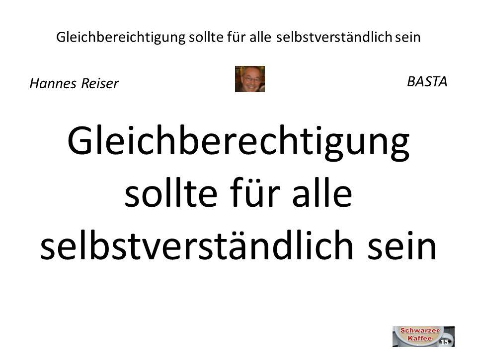 Gleichbereichtigung sollte für alle selbstverständlich sein Gleichberechtigung sollte für alle selbstverständlich sein Hannes Reiser BASTA 15