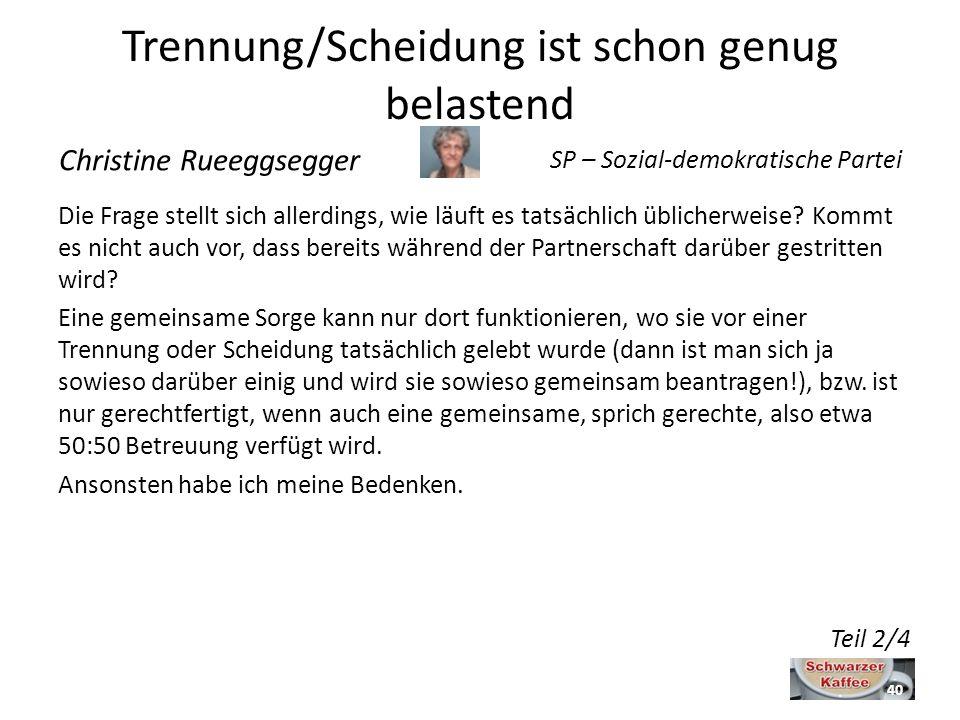 Trennung/Scheidung ist schon genug belastend Christine Rueeggsegger SP – Sozial-demokratische Partei Die Frage stellt sich allerdings, wie läuft es tatsächlich üblicherweise.