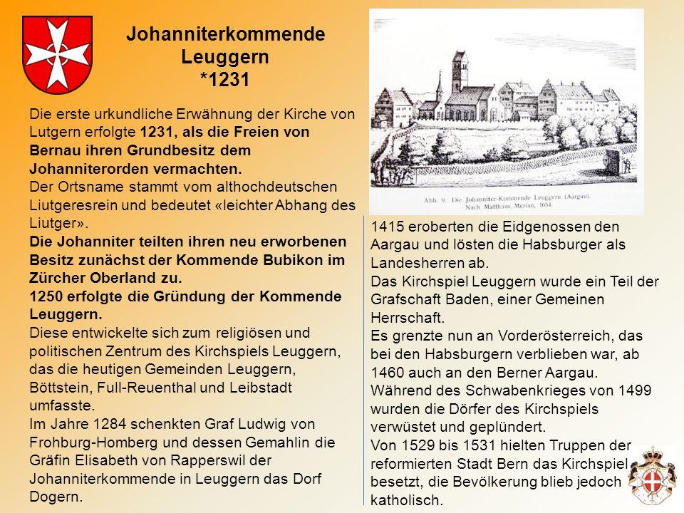 Johanniterkommende Leuggern *1231 Die erste urkundliche Erwähnung der Kirche von Lutgern erfolgte 1231, als die Freien von Bernau ihren Grundbesitz dem Johanniterorden vermachten.