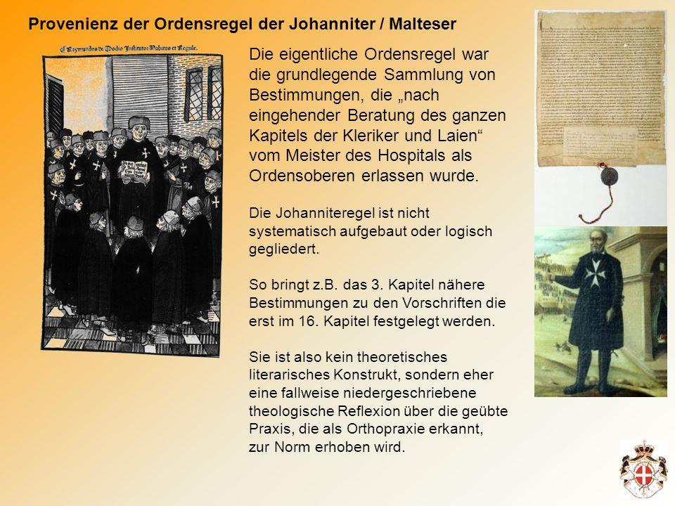 Provenienz der Ordensregel der Johanniter / Malteser Die eigentliche Ordensregel war die grundlegende Sammlung von Bestimmungen, die nach eingehender Beratung des ganzen Kapitels der Kleriker und Laien vom Meister des Hospitals als Ordensoberen erlassen wurde.