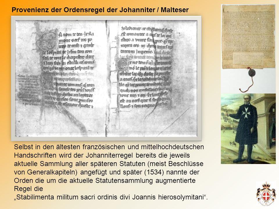 Provenienz der Ordensregel der Johanniter / Malteser Selbst in den ältesten französischen und mittelhochdeutschen Handschriften wird der Johanniterregel bereits die jeweils aktuelle Sammlung aller späteren Statuten (meist Beschlüsse von Generalkapiteln) angefügt und später (1534) nannte der Orden die um die aktuelle Statutensammlung augmentierte Regel die Stabilimenta militum sacri ordinis divi Joannis hierosolymitani.