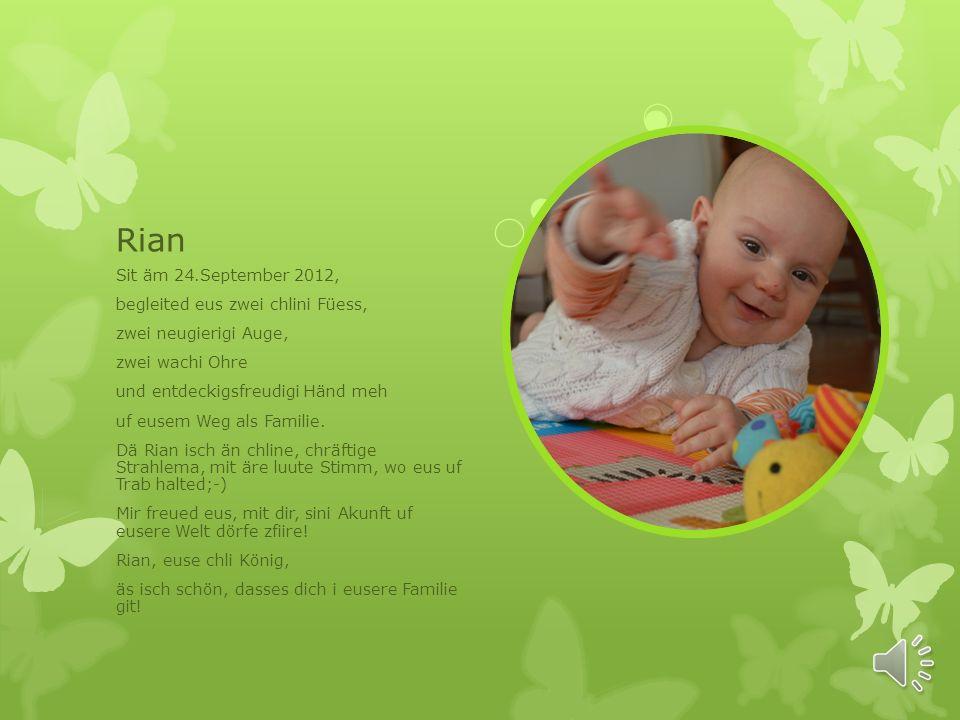 Rian Sit äm 24.September 2012, begleited eus zwei chlini Füess, zwei neugierigi Auge, zwei wachi Ohre und entdeckigsfreudigi Händ meh uf eusem Weg als Familie.