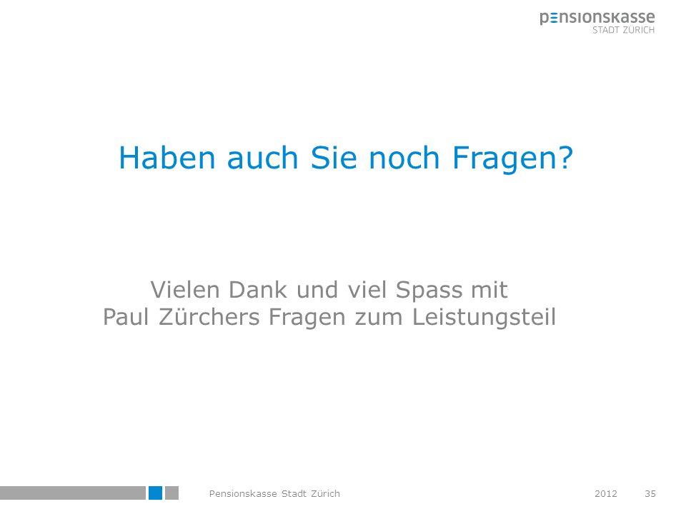 Haben auch Sie noch Fragen? Vielen Dank und viel Spass mit Paul Zürchers Fragen zum Leistungsteil Pensionskasse Stadt Zürich201235