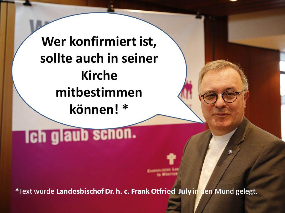 Wer konfirmiert ist, sollte auch in seiner Kirche mitbestimmen können! * *Text wurde Landesbischof Dr. h. c. Frank Otfried July in den Mund gelegt.