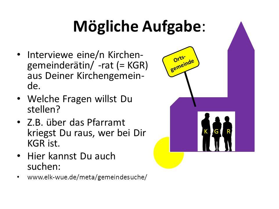Mögliche Aufgabe: Interviewe eine/n Kirchen- gemeinderätin/ -rat (= KGR) aus Deiner Kirchengemein- de. Welche Fragen willst Du stellen? Z.B. über das
