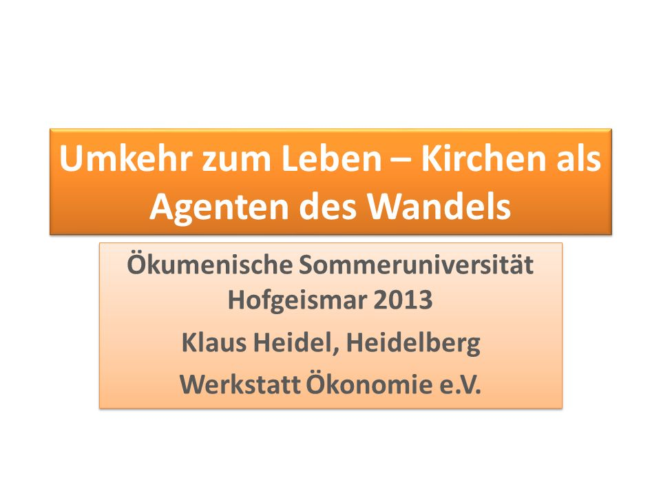 Umkehr zum Leben – Kirchen als Agenten des Wandels Ökumenische Sommeruniversität Hofgeismar 2013 Klaus Heidel, Heidelberg Werkstatt Ökonomie e.V. Ökum