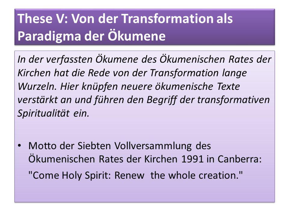 These V: Von der Transformation als Paradigma der Ökumene In der verfassten Ökumene des Ökumenischen Rates der Kirchen hat die Rede von der Transforma