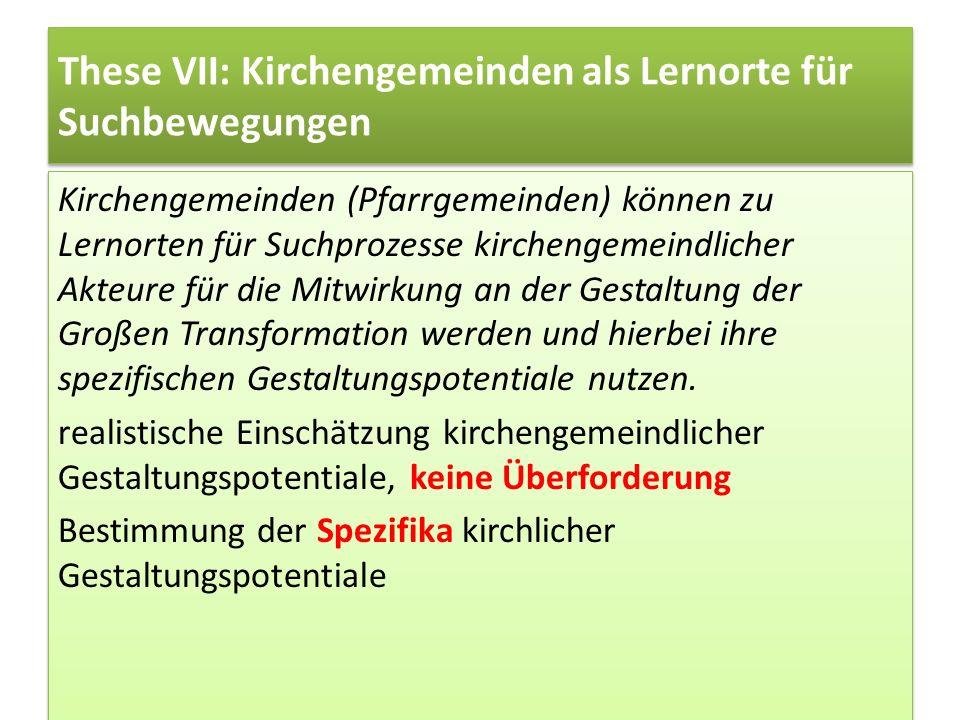 These VII: Kirchengemeinden als Lernorte für Suchbewegungen Kirchengemeinden (Pfarrgemeinden) können zu Lernorten für Suchprozesse kirchengemeindliche