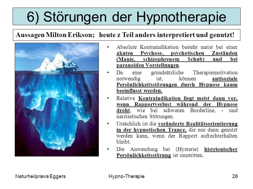 Naturheilpraxis EggersHypno-Therapie26 6) Störungen der Hypnotherapie Absolute Kontraindikation besteht meist bei einer akuten Psychose, psychotischen Zuständen (Manie, schizophrenem Schub) und bei paranoiden Vorstellungen.