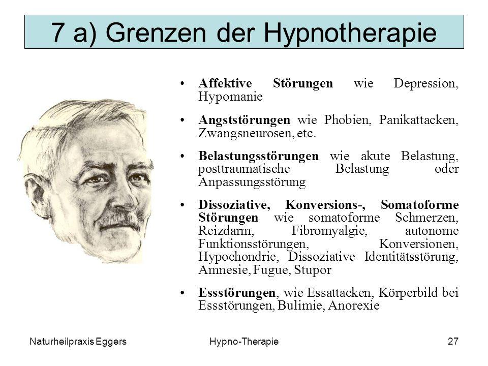Naturheilpraxis EggersHypno-Therapie27 7 a) Grenzen der Hypnotherapie Affektive Störungen wie Depression, Hypomanie Angststörungen wie Phobien, Panikattacken, Zwangsneurosen, etc.