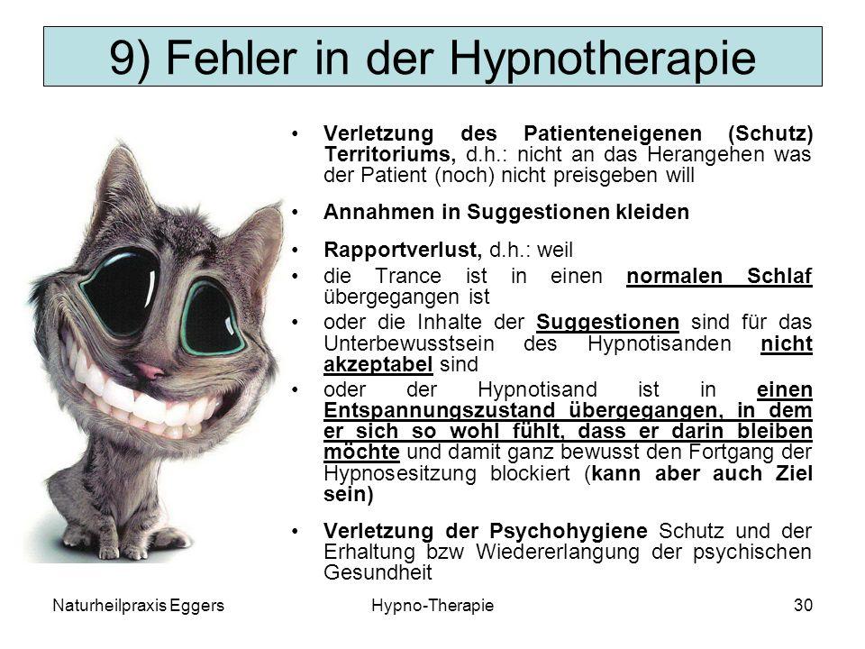 Naturheilpraxis EggersHypno-Therapie30 9) Fehler in der Hypnotherapie Verletzung des Patienteneigenen (Schutz) Territoriums, d.h.: nicht an das Herangehen was der Patient (noch) nicht preisgeben will Annahmen in Suggestionen kleiden Rapportverlust, d.h.: weil die Trance ist in einen normalen Schlaf übergegangen ist oder die Inhalte der Suggestionen sind für das Unterbewusstsein des Hypnotisanden nicht akzeptabel sind oder der Hypnotisand ist in einen Entspannungszustand übergegangen, in dem er sich so wohl fühlt, dass er darin bleiben möchte und damit ganz bewusst den Fortgang der Hypnosesitzung blockiert (kann aber auch Ziel sein) Verletzung der Psychohygiene Schutz und der Erhaltung bzw Wiedererlangung der psychischen Gesundheit