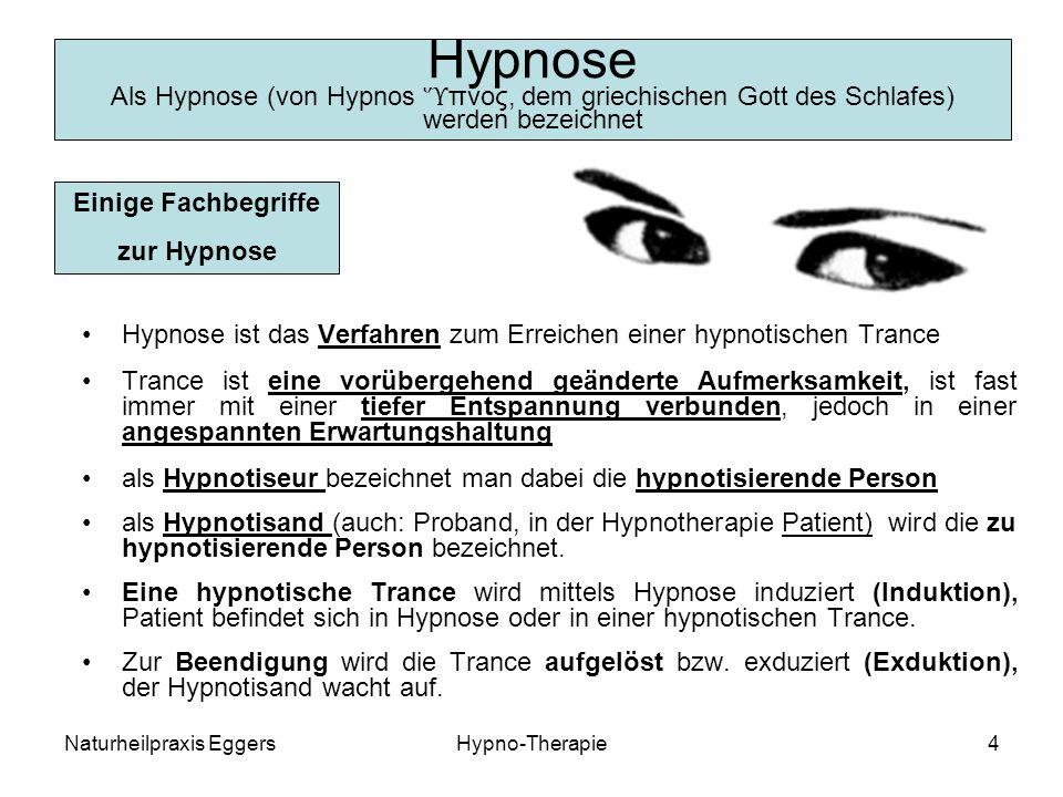 Naturheilpraxis EggersHypno-Therapie4 Hypnose Als Hypnose (von Hypnos πνος, dem griechischen Gott des Schlafes) werden bezeichnet Hypnose ist das Verfahren zum Erreichen einer hypnotischen Trance Trance ist eine vorübergehend geänderte Aufmerksamkeit, ist fast immer mit einer tiefer Entspannung verbunden, jedoch in einer angespannten Erwartungshaltung als Hypnotiseur bezeichnet man dabei die hypnotisierende Person als Hypnotisand (auch: Proband, in der Hypnotherapie Patient) wird die zu hypnotisierende Person bezeichnet.