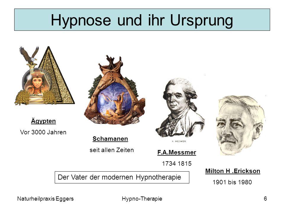 Naturheilpraxis EggersHypno-Therapie6 Hypnose und ihr Ursprung Milton H.Erickson 1901 bis 1980 Ägypten Vor 3000 Jahren Schamanen seit allen Zeiten F.A.Messmer 1734 1815 Der Vater der modernen Hypnotherapie