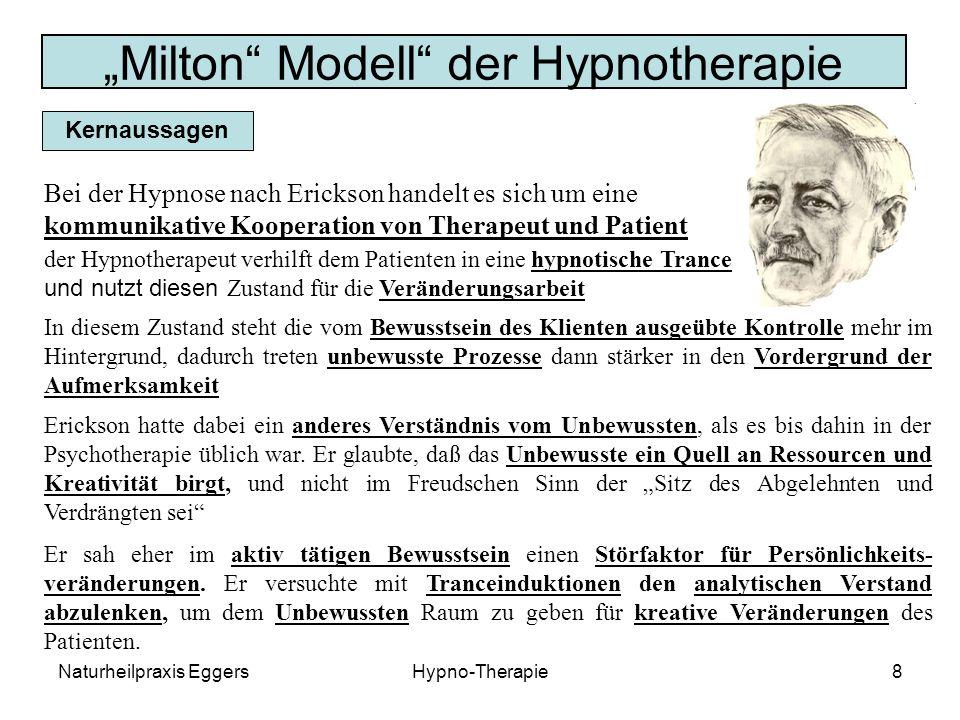 Naturheilpraxis EggersHypno-Therapie8 Milton Modell der Hypnotherapie Kernaussagen Bei der Hypnose nach Erickson handelt es sich um eine kommunikative Kooperation von Therapeut und Patient der Hypnotherapeut verhilft dem Patienten in eine hypnotische Trance und nutzt diesen Zustand für die Veränderungsarbeit In diesem Zustand steht die vom Bewusstsein des Klienten ausgeübte Kontrolle mehr im Hintergrund, dadurch treten unbewusste Prozesse dann stärker in den Vordergrund der Aufmerksamkeit Erickson hatte dabei ein anderes Verständnis vom Unbewussten, als es bis dahin in der Psychotherapie üblich war.