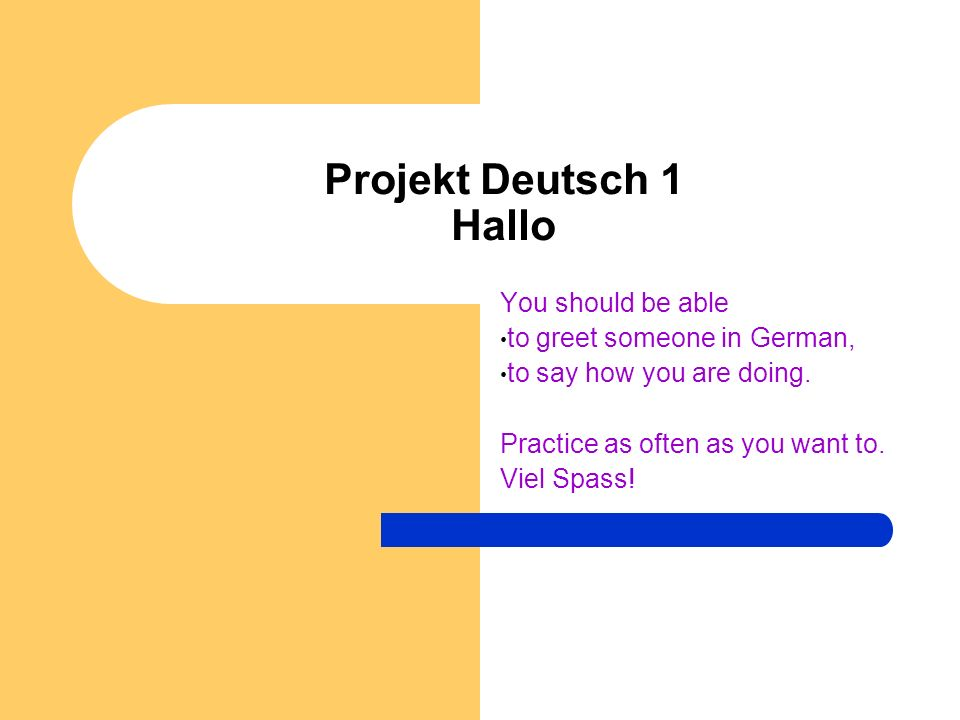 Projekt Deutsch 1 Hallo You should be able to greet someone in German, to say how you are doing.