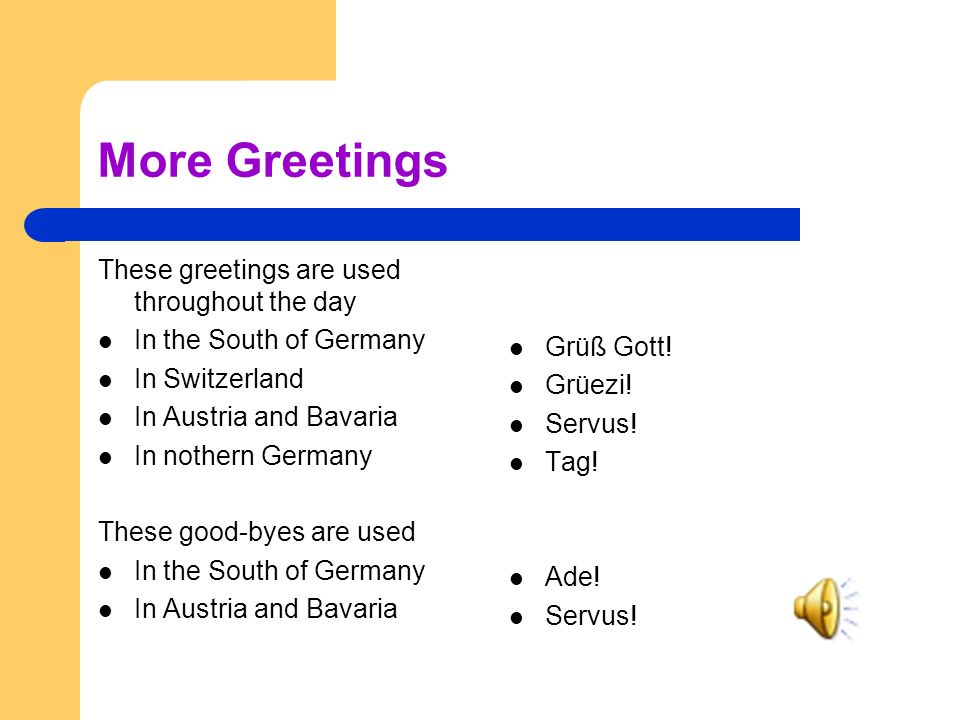 More Greetings These greetings are used throughout the day In the South of Germany In Switzerland In Austria and Bavaria In nothern Germany These good-byes are used In the South of Germany In Austria and Bavaria Grüß Gott.