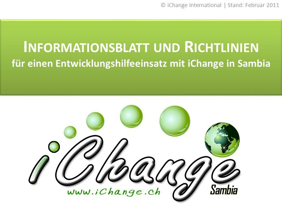 I NFORMATIONSBLATT UND R ICHTLINIEN für einen Entwicklungshilfeeinsatz mit iChange in Sambia I NFORMATIONSBLATT UND R ICHTLINIEN für einen Entwicklungshilfeeinsatz mit iChange in Sambia © iChange International | Stand: Februar 2011