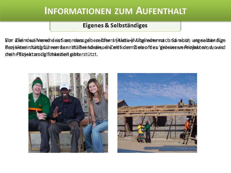 Eigenes & Selbständiges I NFORMATIONEN ZUM A UFENTHALT Vor allem während des Sommers gehen öfters (Aktiv-)Mitglieder nach Sambia, um selber für den Verein tätig zu werden.