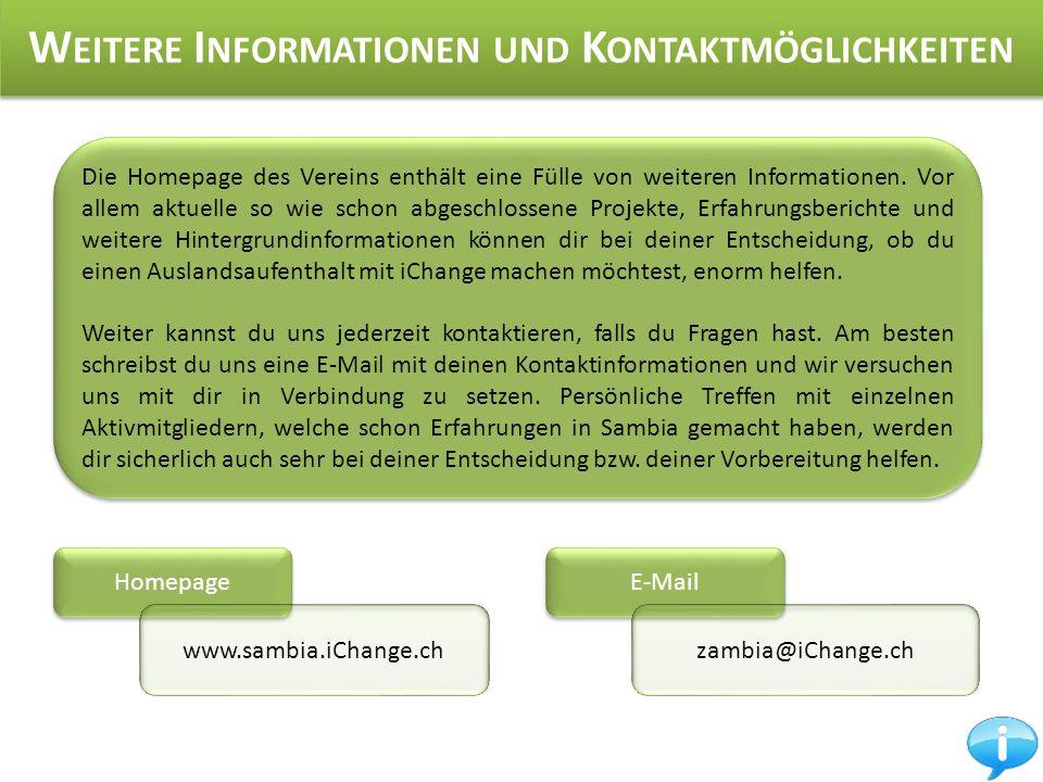 Homepage W EITERE I NFORMATIONEN UND K ONTAKTMÖGLICHKEITEN www.sambia.iChange.ch E-Mail zambia@iChange.ch Die Homepage des Vereins enthält eine Fülle von weiteren Informationen.