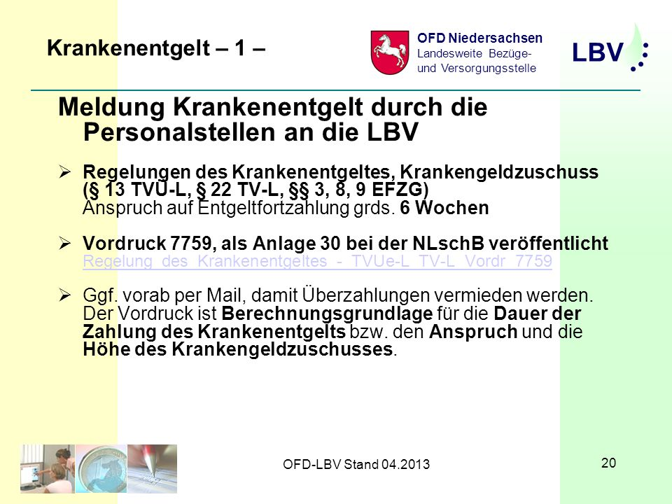 LBV OFD Niedersachsen Landesweite Bezüge- und Versorgungsstelle OFD-LBV Stand 04.2013 20 Krankenentgelt – 1 – Meldung Krankenentgelt durch die Personalstellen an die LBV Regelungen des Krankenentgeltes, Krankengeldzuschuss (§ 13 TVÜ-L, § 22 TV-L, §§ 3, 8, 9 EFZG) Anspruch auf Entgeltfortzahlung grds.