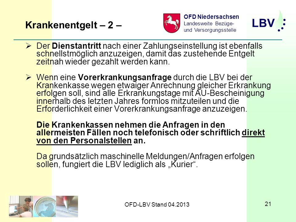 LBV OFD Niedersachsen Landesweite Bezüge- und Versorgungsstelle OFD-LBV Stand 04.2013 21 Krankenentgelt – 2 – Der Dienstantritt nach einer Zahlungseinstellung ist ebenfalls schnellstmöglich anzuzeigen, damit das zustehende Entgelt zeitnah wieder gezahlt werden kann.