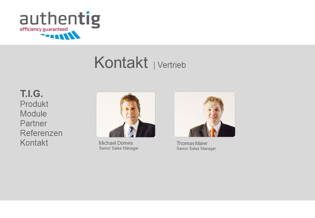 Kontakt | Vertrieb T.I.G. Produkt Module Partner Referenzen Kontakt Thomas Maier Senior Sales Manager Michael Domes Senior Sales Manager
