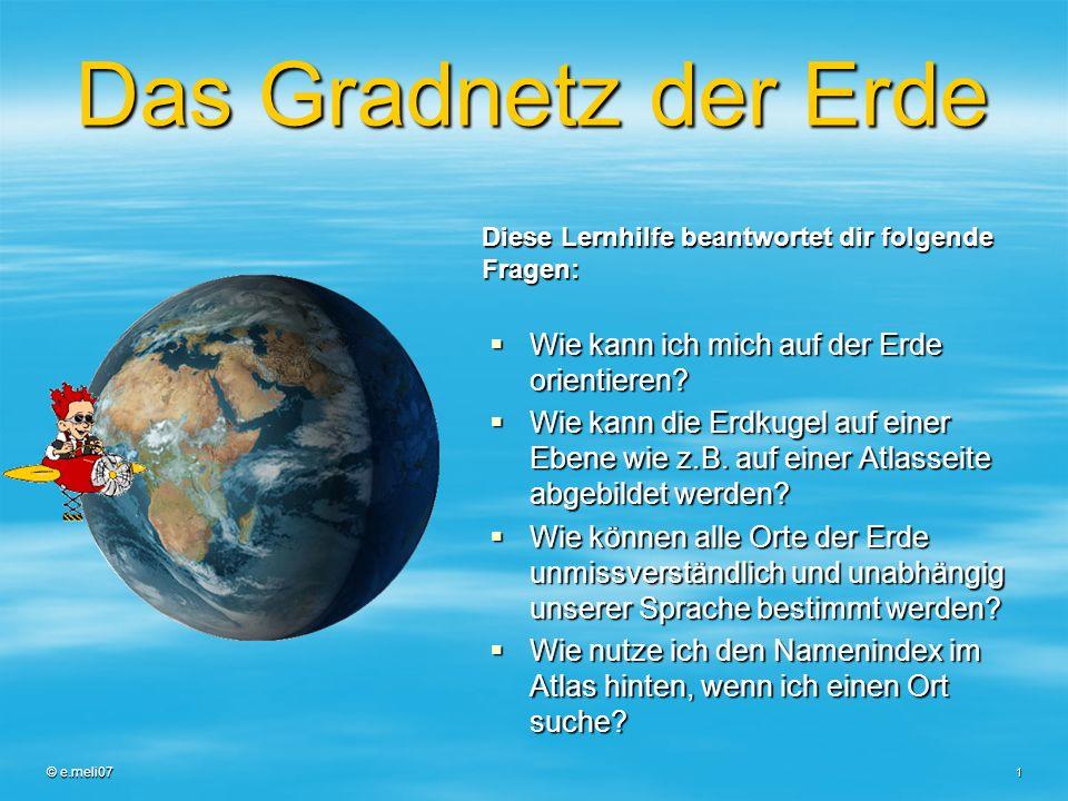 © e.meli07 1 Das Gradnetz der Erde Wie kann ich mich auf der Erde orientieren? Wie kann ich mich auf der Erde orientieren? Wie kann die Erdkugel auf e