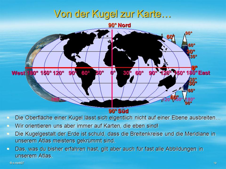 © e.meli07 10 Von der Kugel zur Karte… Die Oberfläche einer Kugel lässt sich eigentlich nicht auf einer Ebene ausbreiten… Die Oberfläche einer Kugel l