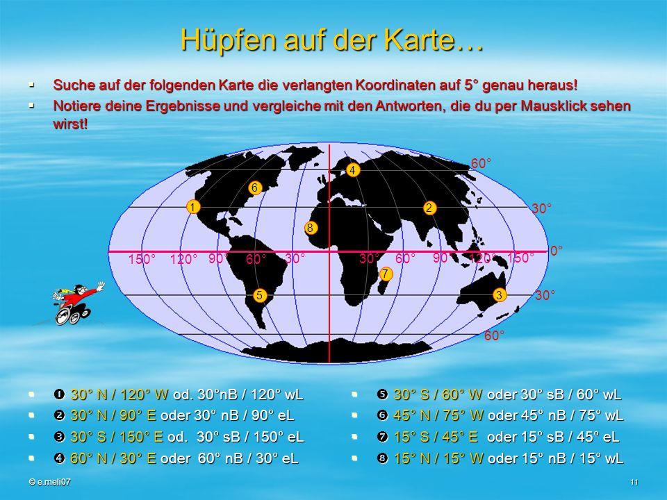 © e.meli07 11 Hüpfen auf der Karte… 30° N / 120° W od. 30°nB / 120° wL 30° N / 120° W od. 30°nB / 120° wL 30° N / 90° E oder 30° nB / 90° eL 30° N / 9